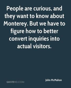 People are curious, and they want to know about Monterey. But we have to figure how to better convert inquiries into actual visitors.