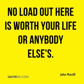 John Morrill  - No load out here is worth your life or anybody else's.
