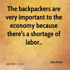 John Muller  - The backpackers are very important to the economy because there's a shortage of labor.