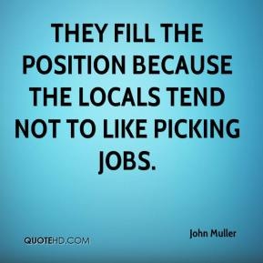 John Muller  - They fill the position because the locals tend not to like picking jobs.
