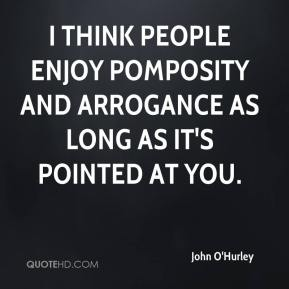 John O'Hurley  - I think people enjoy pomposity and arrogance as long as it's pointed at you.