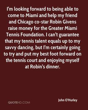 John O'Hurley  - I'm looking forward to being able to come to Miami and help my friend and Chicago co-star Robin Givens raise money for the Greater Miami Tennis Foundation. I can't guarantee that my tennis talent equals up to my savvy dancing, but I'm certainly going to try and put my best foot forward on the tennis court and enjoying myself at Robin's dinner.