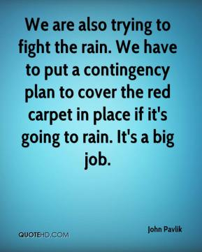 John Pavlik  - We are also trying to fight the rain. We have to put a contingency plan to cover the red carpet in place if it's going to rain. It's a big job.