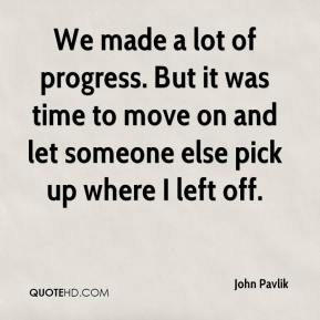 John Pavlik  - We made a lot of progress. But it was time to move on and let someone else pick up where I left off.
