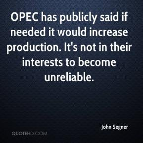 John Segner  - OPEC has publicly said if needed it would increase production. It's not in their interests to become unreliable.