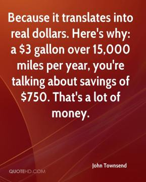 John Townsend  - Because it translates into real dollars. Here's why: a $3 gallon over 15,000 miles per year, you're talking about savings of $750. That's a lot of money.
