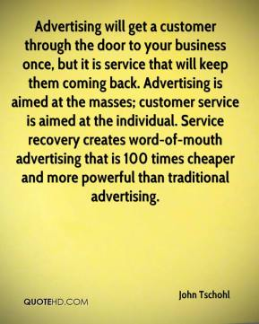 Advertising will get a customer through the door to your business once, but it is service that will keep them coming back. Advertising is aimed at the masses; customer service is aimed at the individual. Service recovery creates word-of-mouth advertising that is 100 times cheaper and more powerful than traditional advertising.