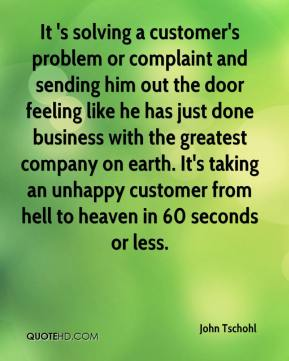 It 's solving a customer's problem or complaint and sending him out the door feeling like he has just done business with the greatest company on earth. It's taking an unhappy customer from hell to heaven in 60 seconds or less.