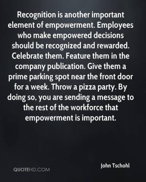 John Tschohl  - Recognition is another important element of empowerment. Employees who make empowered decisions should be recognized and rewarded. Celebrate them. Feature them in the company publication. Give them a prime parking spot near the front door for a week. Throw a pizza party. By doing so, you are sending a message to the rest of the workforce that empowerment is important.