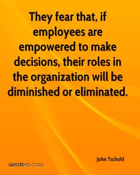 John Tschohl  - They fear that, if employees are empowered to make decisions, their roles in the organization will be diminished or eliminated.