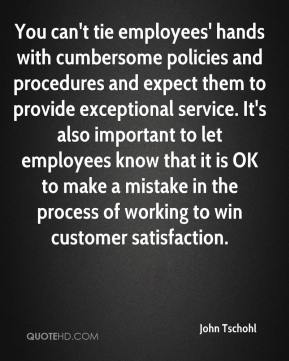You can't tie employees' hands with cumbersome policies and procedures and expect them to provide exceptional service. It's also important to let employees know that it is OK to make a mistake in the process of working to win customer satisfaction.