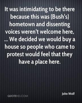 It was intimidating to be there because this was (Bush's) hometown and dissenting voices weren't welcome here, ... We decided we would buy a house so people who came to protest would feel that they have a place here.