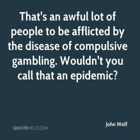 John Wolf  - That's an awful lot of people to be afflicted by the disease of compulsive gambling. Wouldn't you call that an epidemic?