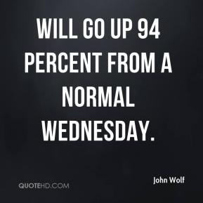 John Wolf  - will go up 94 percent from a normal Wednesday.