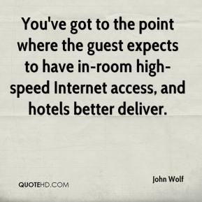 John Wolf  - You've got to the point where the guest expects to have in-room high-speed Internet access, and hotels better deliver.