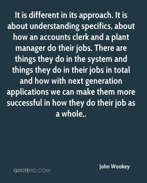 John Wookey  - It is different in its approach. It is about understanding specifics, about how an accounts clerk and a plant manager do their jobs. There are things they do in the system and things they do in their jobs in total and how with next generation applications we can make them more successful in how they do their job as a whole.