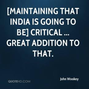 John Wookey  - [Maintaining that India is going to be] critical ... great addition to that.