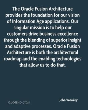 John Wookey  - The Oracle Fusion Architecture provides the foundation for our vision of Information Age applications. Our singular mission is to help our customers drive business excellence through the blending of superior insight and adaptive processes. Oracle Fusion Architecture is both the architectural roadmap and the enabling technologies that allow us to do that.
