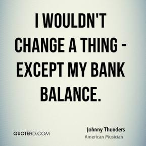 Johnny Thunders - I wouldn't change a thing - except my bank balance.