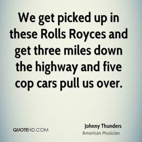 We get picked up in these Rolls Royces and get three miles down the highway and five cop cars pull us over.