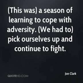 Jon Clark  - (This was) a season of learning to cope with adversity. (We had to) pick ourselves up and continue to fight.