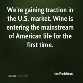 Jon Fredrikson  - We're gaining traction in the U.S. market. Wine is entering the mainstream of American life for the first time.