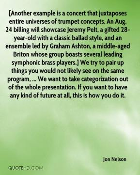 Jon Nelson  - [Another example is a concert that juxtaposes entire universes of trumpet concepts. An Aug. 24 billing will showcase Jeremy Pelt, a gifted 28-year-old with a classic ballad style, and an ensemble led by Graham Ashton, a middle-aged Briton whose group boasts several leading symphonic brass players.] We try to pair up things you would not likely see on the same program, ... We want to take categorization out of the whole presentation. If you want to have any kind of future at all, this is how you do it.