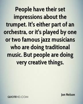 Jon Nelson  - People have their set impressions about the trumpet. It's either part of an orchestra, or it's played by one or two famous jazz musicians who are doing traditional music. But people are doing very creative things.