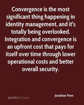 Jonathan Penn  - Convergence is the most significant thing happening in identity management, and it's totally being overlooked. Integration and convergence is an upfront cost that pays for itself over time through lower operational costs and better overall security.