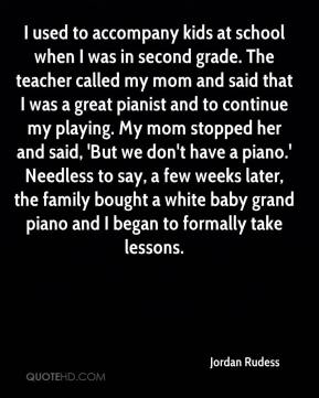 Jordan Rudess  - I used to accompany kids at school when I was in second grade. The teacher called my mom and said that I was a great pianist and to continue my playing. My mom stopped her and said, 'But we don't have a piano.' Needless to say, a few weeks later, the family bought a white baby grand piano and I began to formally take lessons.