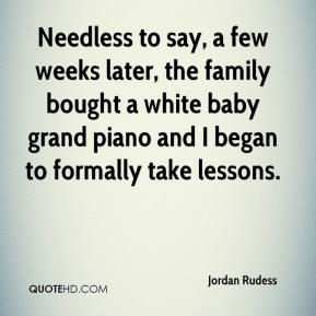 Jordan Rudess  - Needless to say, a few weeks later, the family bought a white baby grand piano and I began to formally take lessons.