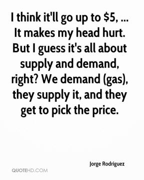 Jorge Rodriguez  - I think it'll go up to $5, ... It makes my head hurt. But I guess it's all about supply and demand, right? We demand (gas), they supply it, and they get to pick the price.