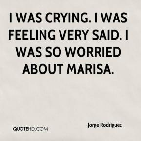 I was crying. I was feeling very said. I was so worried about Marisa.