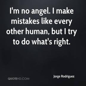 I'm no angel. I make mistakes like every other human, but I try to do what's right.