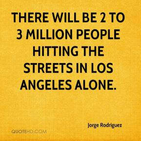 There will be 2 to 3 million people hitting the streets in Los Angeles alone.