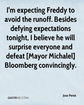 Jose Perez  - I'm expecting Freddy to avoid the runoff. Besides defying expectations tonight, I believe he will surprise everyone and defeat [Mayor Michalel] Bloomberg convincingly.
