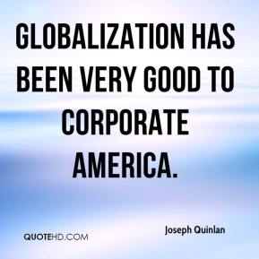 Joseph Quinlan  - Globalization has been very good to Corporate America.