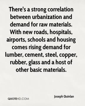 Joseph Quinlan  - There's a strong correlation between urbanization and demand for raw materials. With new roads, hospitals, airports, schools and housing comes rising demand for lumber, cement, steel, copper, rubber, glass and a host of other basic materials.