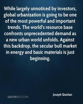 Joseph Quinlan  - While largely unnoticed by investors, global urbanization is going to be one of the most powerful and important trends. The world's resource base confronts unprecedented demand as a new urban world unfolds. Against this backdrop, the secular bull market in energy and basic materials is just beginning.