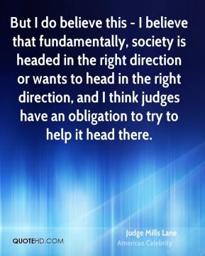 But I do believe this - I believe that fundamentally, society is headed in the right direction or wants to head in the right direction, and I think judges have an obligation to try to help it head there.