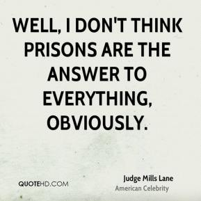Well, I don't think prisons are the answer to everything, obviously.