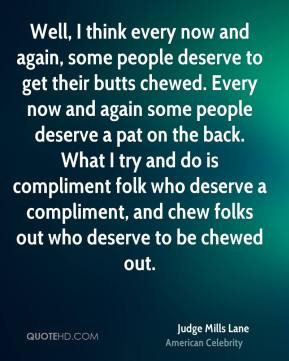 Judge Mills Lane - Well, I think every now and again, some people deserve to get their butts chewed. Every now and again some people deserve a pat on the back. What I try and do is compliment folk who deserve a compliment, and chew folks out who deserve to be chewed out.