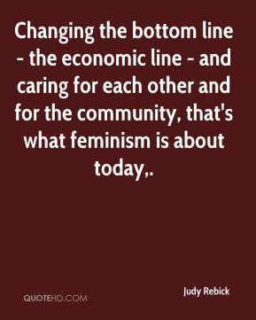 Judy Rebick  - Changing the bottom line - the economic line - and caring for each other and for the community, that's what feminism is about today.