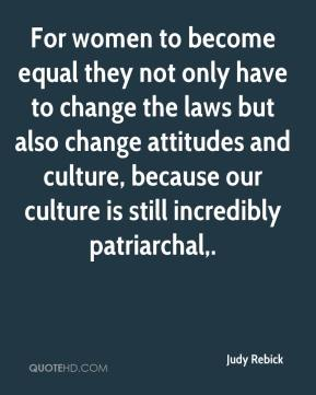 Judy Rebick  - For women to become equal they not only have to change the laws but also change attitudes and culture, because our culture is still incredibly patriarchal.
