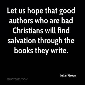 Julian Green  - Let us hope that good authors who are bad Christians will find salvation through the books they write.