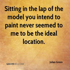 Julian Green  - Sitting in the lap of the model you intend to paint never seemed to me to be the ideal location.
