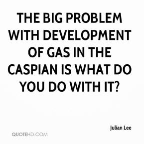 The big problem with development of gas in the Caspian is what do you do with it?