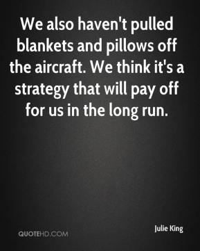 Julie King  - We also haven't pulled blankets and pillows off the aircraft. We think it's a strategy that will pay off for us in the long run.