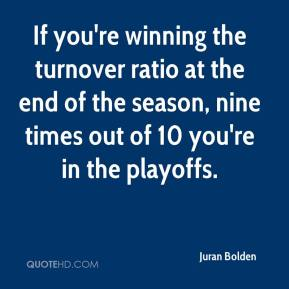 Juran Bolden  - If you're winning the turnover ratio at the end of the season, nine times out of 10 you're in the playoffs.