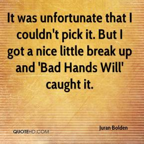 Juran Bolden  - It was unfortunate that I couldn't pick it. But I got a nice little break up and 'Bad Hands Will' caught it.